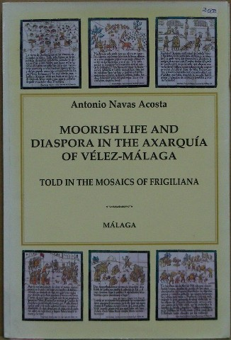 Moorish Life and Diaspora in the Axarquia of Velez Malaga Told in the Mosaics of Frigiliana. Antonio Navas Acosta.
