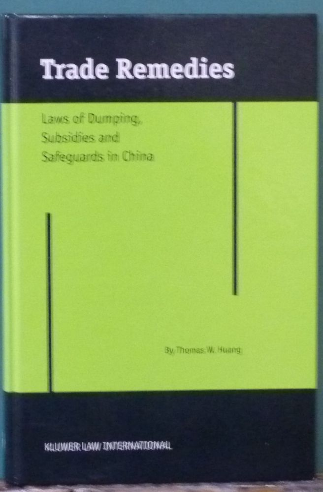 Trade Remedies: Law of Dumping, Subsidies and Safeguards in China. Thomas Weishing Huang.