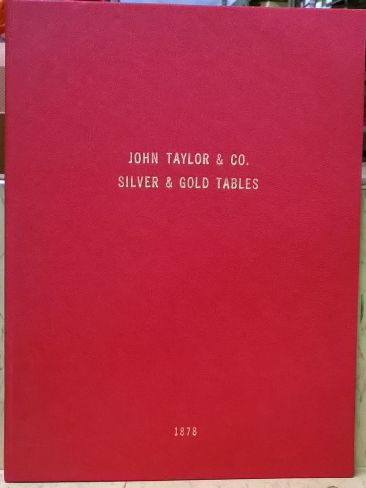 Silver and Gold Tables, Prepared for John Taylor & co., Importers and Dealers in Assayers' Materials, Chemists' & Druggists' Glassware, 4th ed. John Taylor, co.