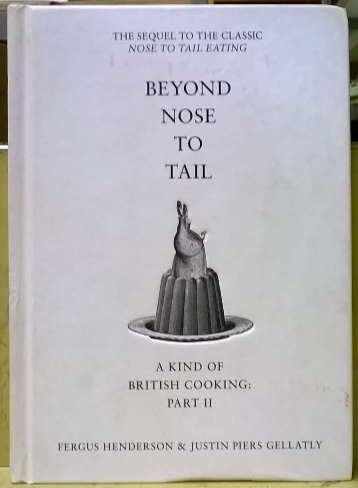 Beyond Nose to Tail: A Kind of British Cooking: Part II. Fergus Henderson, Justin Piers Gellatly.