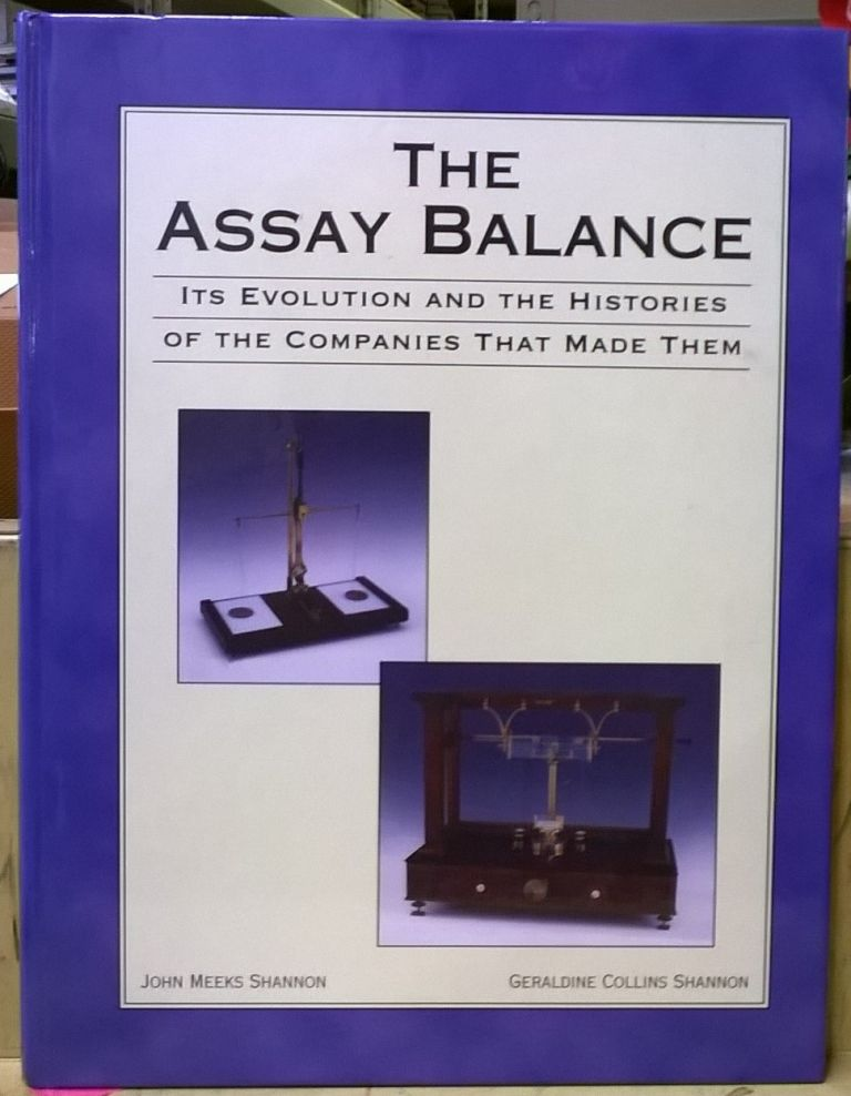 The Assay Balance: Its Evolution and the Histories of the Companies That Made Them. John Meeks Shannon, Geraldine Collins Shannon.