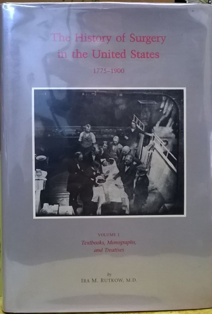 The History of Surgery in the United States 1775-1900, Volume 1: Textbooks, Monographs and Treatises. Ira M. Rutrow.