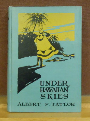 Under Hawaiian Skies : A Narrative of the Romance, Adventure and History of the Hawaiian Islands. A Complete Historical Account. Albert Pierce Taylor.