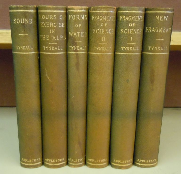 [Works of John Tyndall, six volume set] Sound, Hours of Exercise in the Alps, Forms of Water, Fragments of Science (2 volumes), New Fragments. John Tyndall.