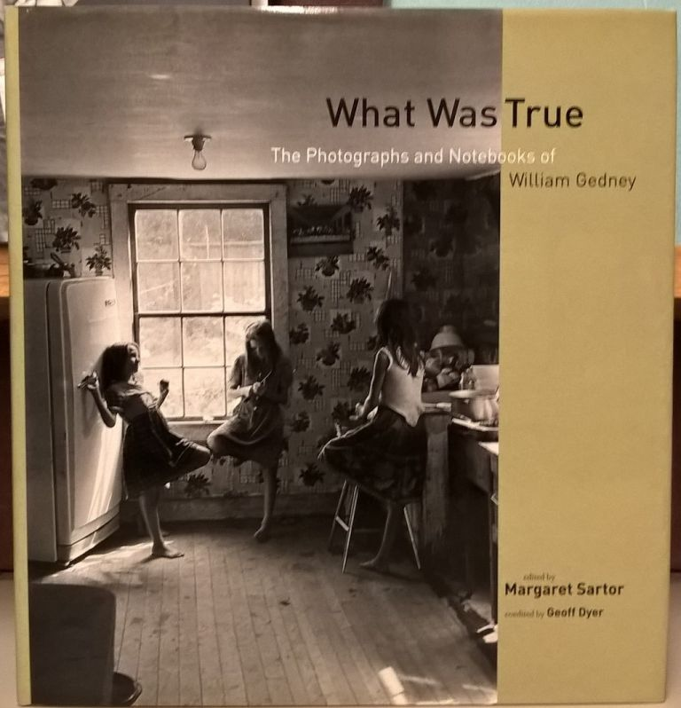 What Was True: The Photographs and Notebooks of William Gedney. Margaret Sartor, Geoff Dyer.