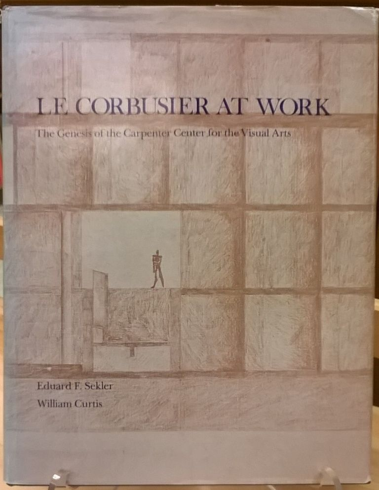 Le Corbusier at Work: The Genesis of the Carpenter Center for Visual Arts. Eduard F. Sekler, William Curtis.