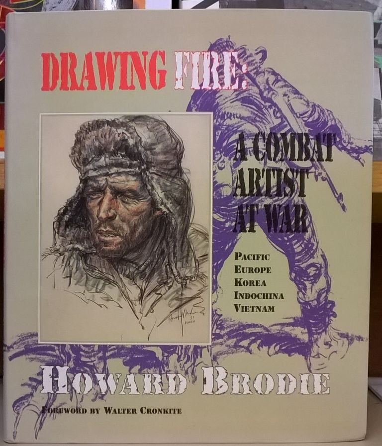 Drawing Fire: A Combat Artist at War : Pacific Europe Korea Indochina Vietnam. Howard Brodie.