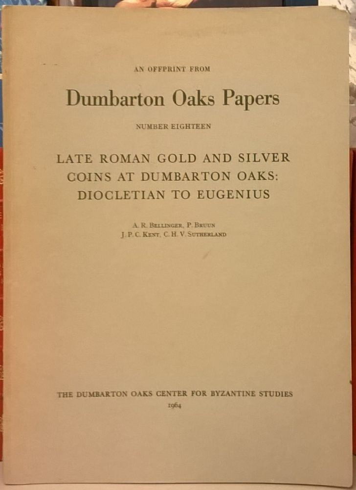 late Roman Gold and Silver Coins at Dumbarton Oaks: Diocletian to Eugenius (Dumbarton Oaks Papers, Number Eighteen). A. R. Bellinger, P. Brun, J. P. C. Kent, C. H. V. Sutherland.
