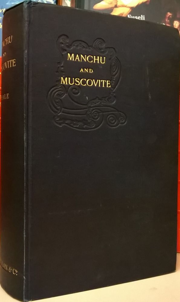 Manchu and Muscovite: Being Letters from Manuchuria Written during the Autumn of 1903. B. L. Putnam Weale.