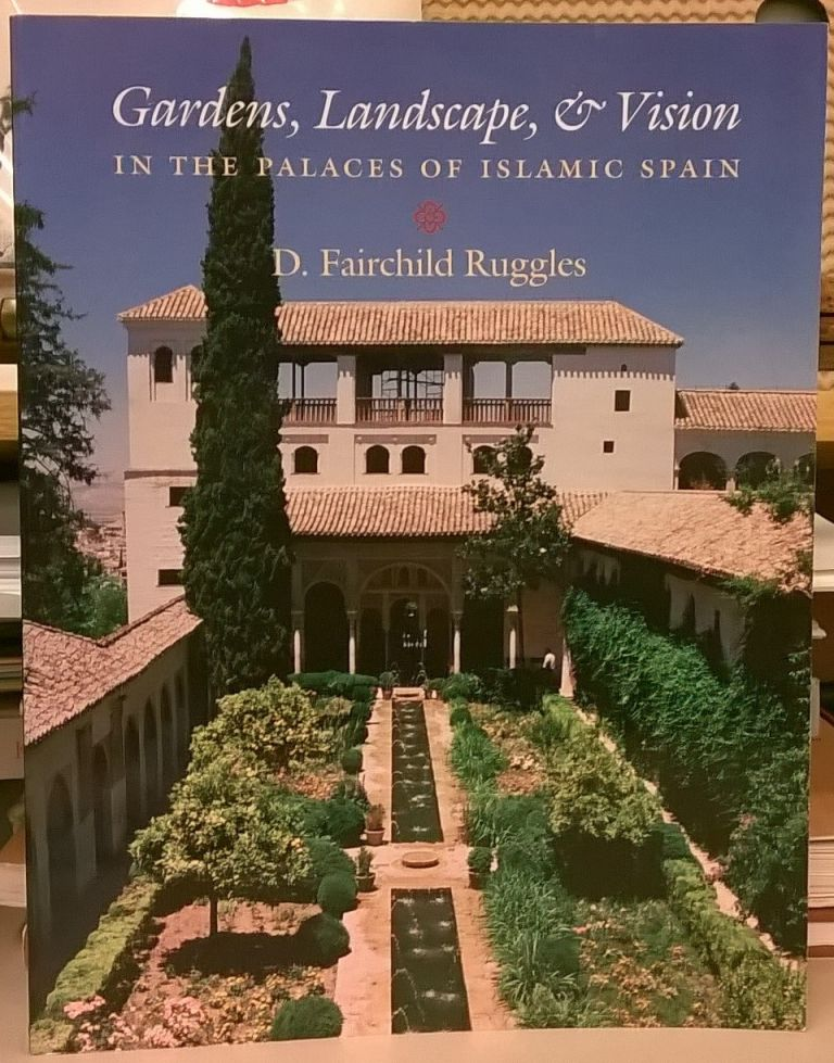 Gardens, Landscapes, & Vision in the Palaces of Islamic Spain. D. Fairchild Ruggles.