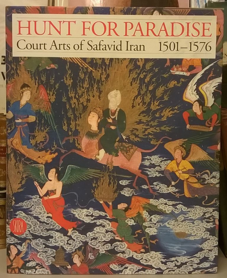 Hunt for Paradise: Court Arts of Safavid Iran 1501-1576. Jon Thompson, Sheila Canby.