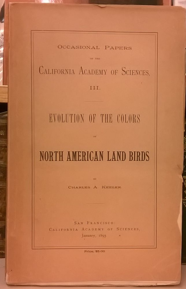 Evolution of Colors of North American Land Birds (Occasional Papers of the California Academy of Sciences, III). Charles A. Keeler.