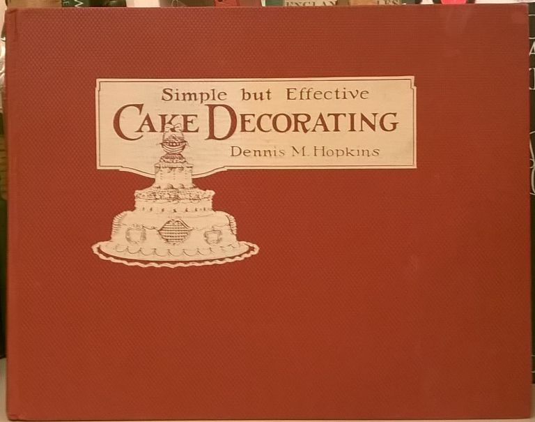 Simple But Effective Cake Decorating. Dennis M. Hopkins.