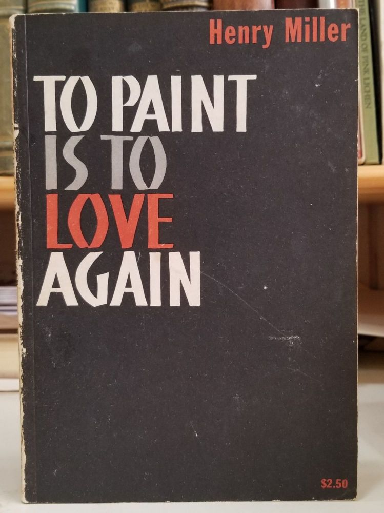 To Paint Is To Love Again. Henry Miller.