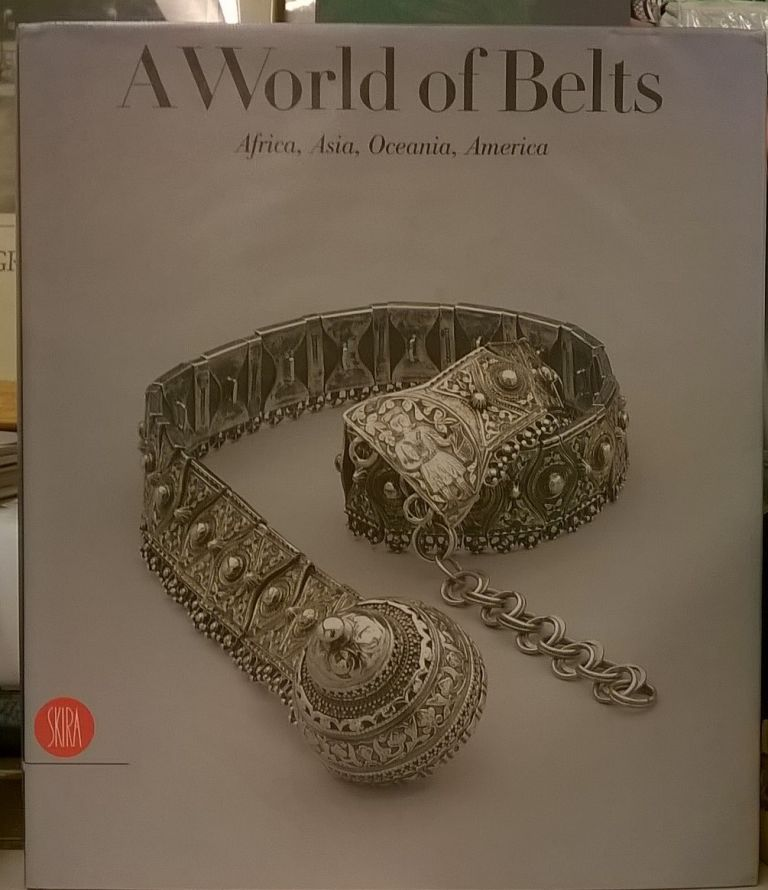 A World of Belts: Africa, Asia, Oceania, America from the Ghysels Collection. Anne Leurquin.