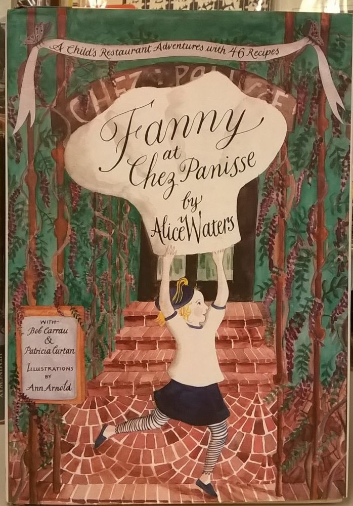 Fanny at Chez Panisse: A Child's Restaurant Adventure with 46 Recipes. Alice Waters, Bob Carrau, Patricia Curtan, Ann Arnold.