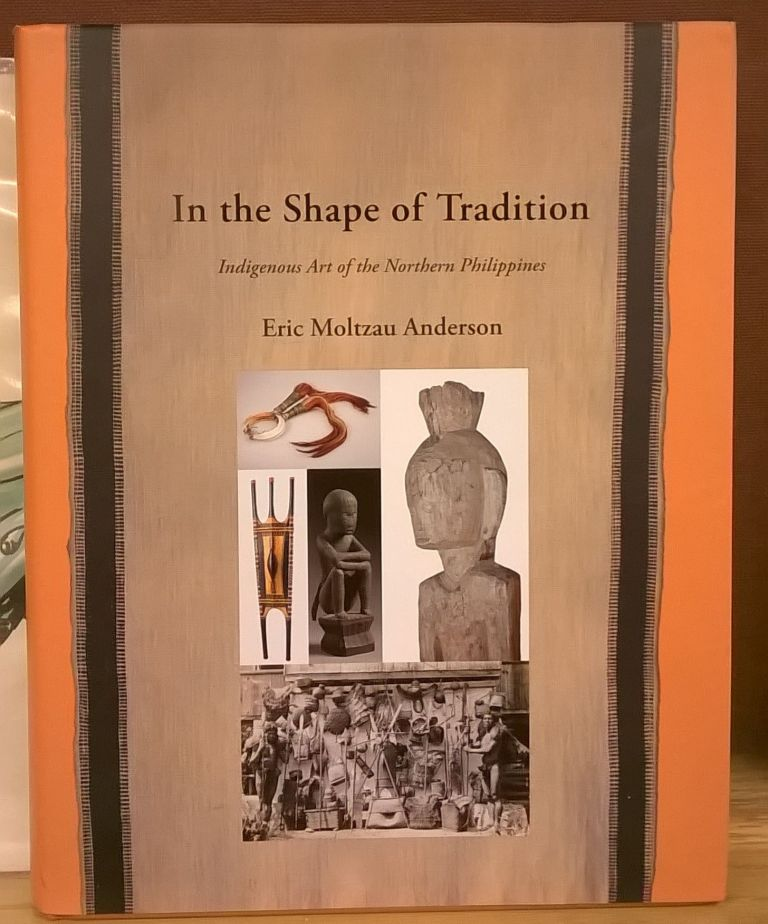 In the Shape of Tradition: Indigenous Art of the Northern Philippines. Eric Moltzau Anderson.