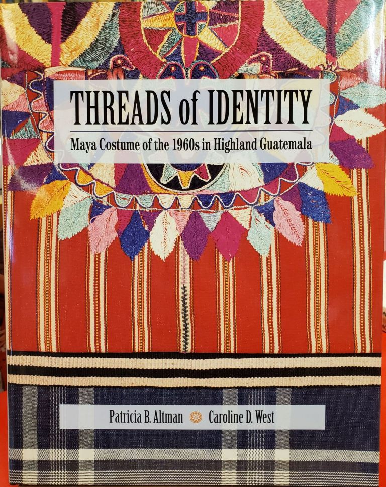 Threads of Identity: Maya Costume of the 1960s in Highland Guatemala. Caroline D. West Patricia B. Altman.