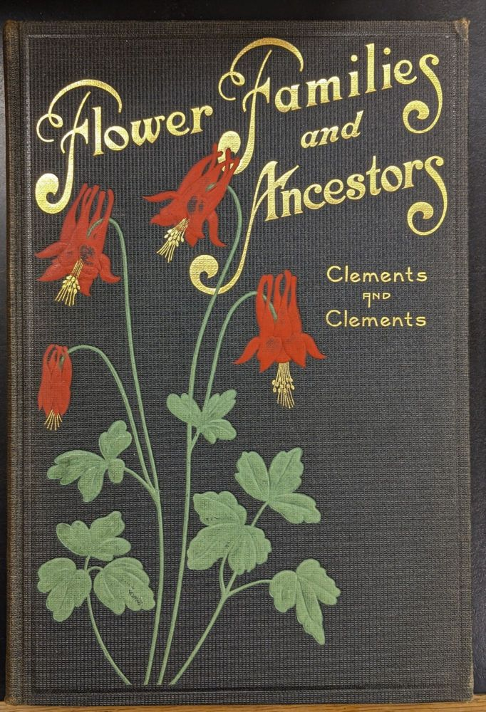 Flower Families and Ancestors. Frederic E. Clements, Edith S. Clements.