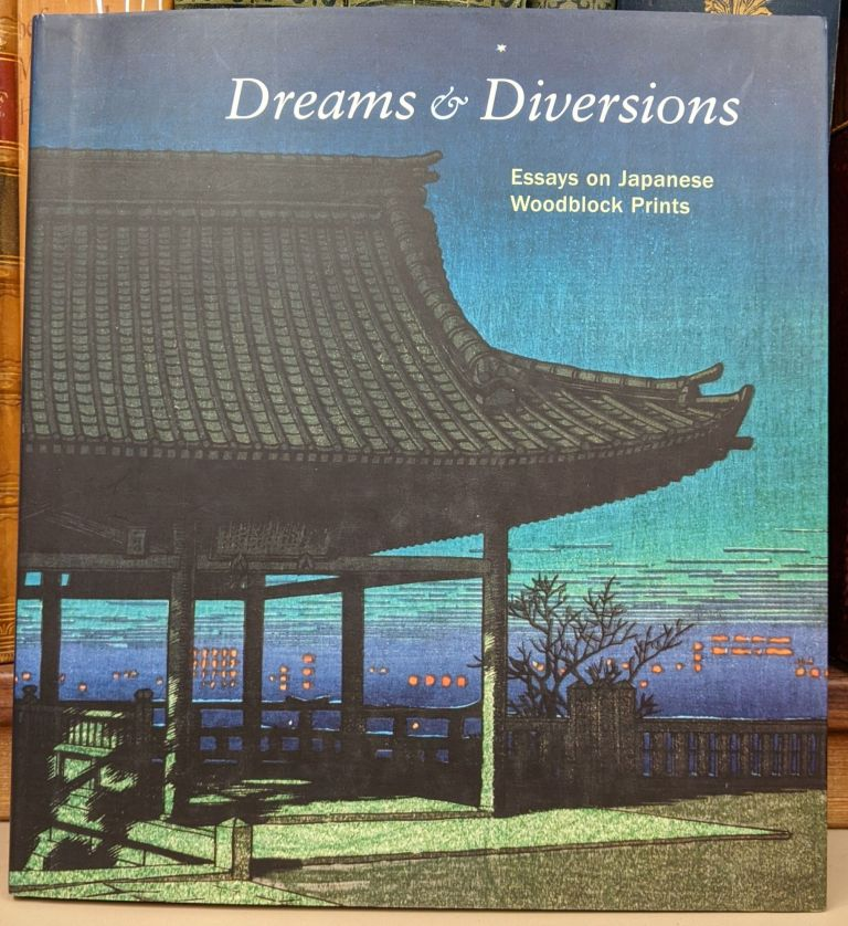 Dreams & Diversions: essays on Japanese Woodblock Prints from the San Diego Museum of Art. Andreas Marks, Sonia Rhie Quintanilla.