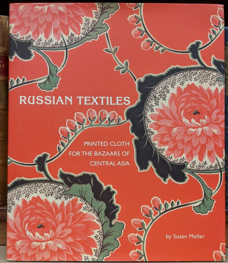 Russian Textiles: Printed Cloth for the Bazaars of Central Asia. Susan Meller.