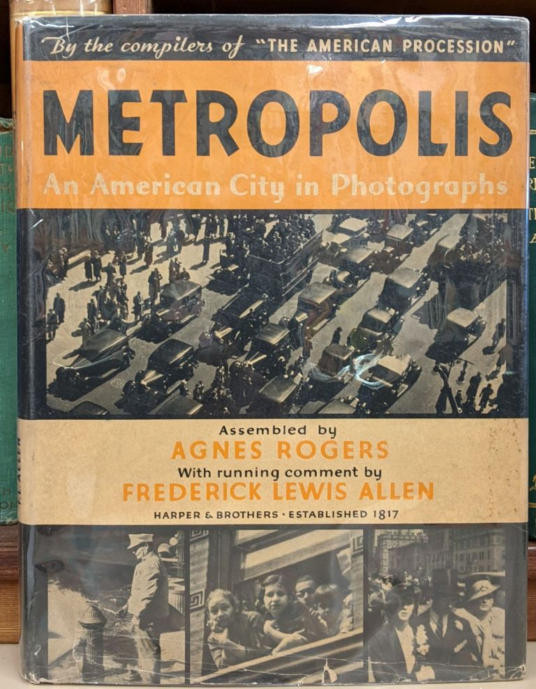 Metropolis: An American City in Photographs. Agnes Rogers, Frederick Lewis Allen.
