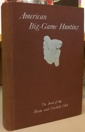 Big-Game Hunting: The Book of the Boons and Crockett Club. Theodore Roosevelt, George Bird Grinnell