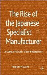 The Rise of the Japanese Specialist Manufacturer: Leading Medium-Sized Enterprises. David...