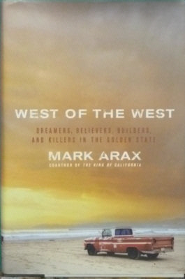 West of the West: Dreamers, Believers, Builders, and Killers in the Golden State. Mark Arax.