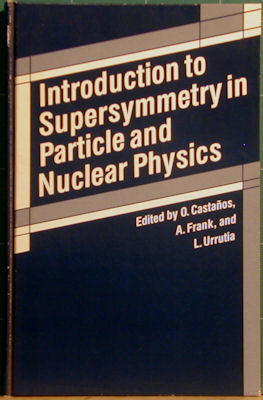 Introduction to Supersymmetry in Particle and Nuclear Physics. O. Castanos, A. Frank, L. Urrutia