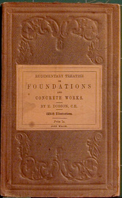 Rudimentary Treatise on Foundations and Concrete Works. E. Dobson.