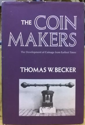 The Coin Makers: The Development of Coinage From Earliest Times. Thomas W. Becker.