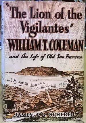 """The Lion of the Vigilantes"" William T. Coleman and the Life of Old San Francisco. James A. B...."