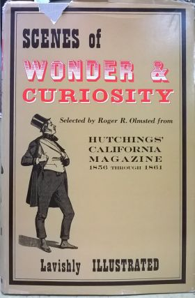 Scenes of Wonder & Curiosity Selected by Roger R. Olmsted from Hutchings' California Magazine...