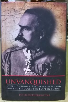 Unvanquished: Joseph Pilsudski, Resurrected Poland and the Struggle for Eastern Europe. Peter...