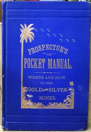Prospector's Pocket Manual: Where and How to Find Gold and Silver Mines. Henry R. Pomeroy