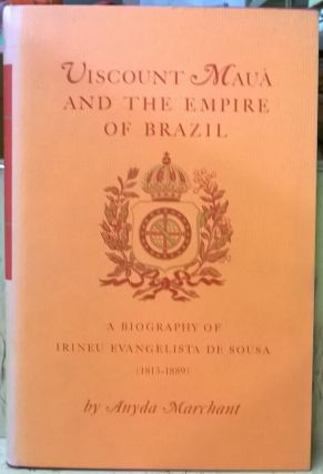 Viscount Maua and the Empire of Brazil: A Biography of Irineu Evangelista de Sousa (1813-1889)....