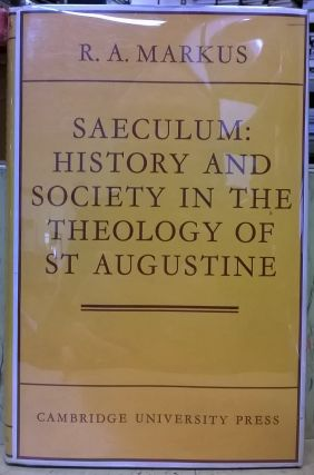 Saeculum: History and Society in the Theology of St. Augustine. R. A. Markus