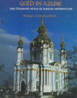 Gold in Azure: One Thousand Years of Russian Architecture. William Craft Brumfield