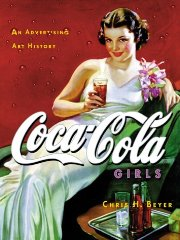Coca-Cola Girls: An Advertising Art History. Chris H. Beyer, Cris Beyer