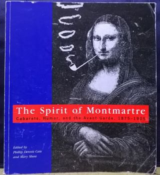 The Spirit of Montmartre: Cabarets, Humor, and the Avant-Garde, 1875-1905. Phillip Dennis Cate, Mary Shaw.