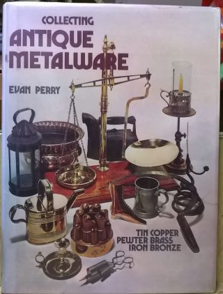 Collecting Antique Metalware: Tin, Copper, Pewter, Brass, Iron, Bronze. Evan Perry