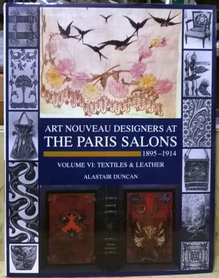 Art Nouveau Deasigners at The Paris Salons, 1895-1914, Volume VI: Textiles & Leather. Alastair...