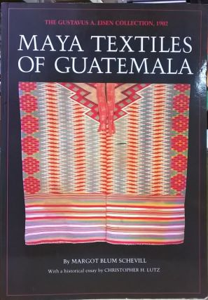 Maya Textiles of Guatemala: The Gustavus A. Eisen Collection, 1902. Margot Blum Schevill