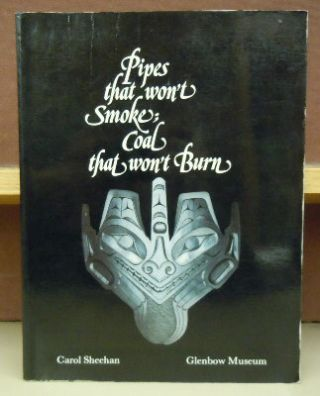 Pipes That Won't Smoke; Coal That Won't Burn : Haida Sculpture in Argillite. Carol Sheehan
