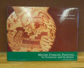 Moche Fineline Painting : Its Evolution and Its Artists. Christopher B. Donan, Donna McClelland