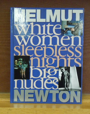 Helmut Newton : White Women, Sleepless Nights, Big Nudes. Anne Wilkes Tucker