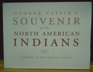 Goerge Catlin's Souvenir of the North American Indians : A Facsimile of the Original Album....