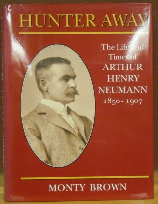 Hunter Away: The Life and Times of Arthur Henry Neumann 150-1907. Monty Brown.