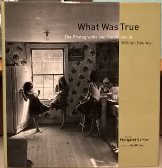 What Was True: The Photographs and Notebooks of William Gedney. Margaret Sartor, Geoff Dyer